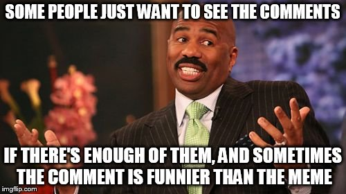 Steve Harvey Meme | SOME PEOPLE JUST WANT TO SEE THE COMMENTS IF THERE'S ENOUGH OF THEM, AND SOMETIMES THE COMMENT IS FUNNIER THAN THE MEME | image tagged in memes,steve harvey | made w/ Imgflip meme maker