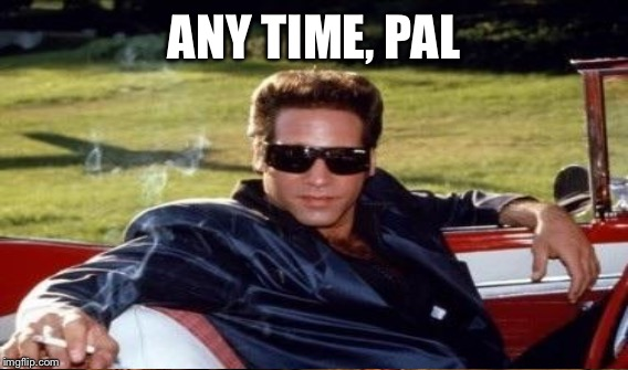 ANY TIME, PAL | made w/ Imgflip meme maker