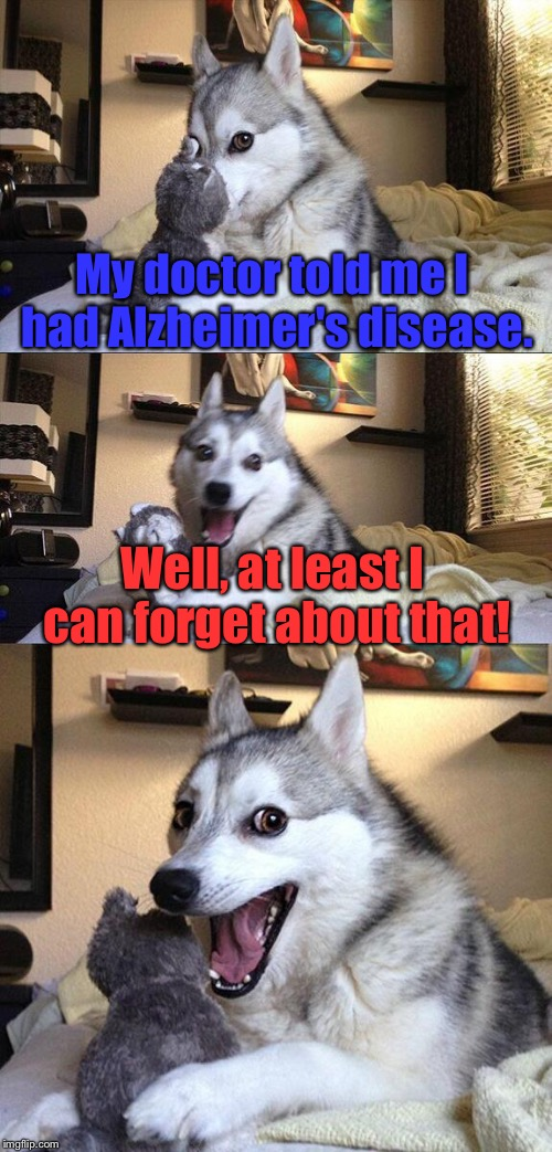 Alzheimer's disease. | My doctor told me I had Alzheimer's disease. Well, at least I can forget about that! | image tagged in memes,bad pun dog,alzheimers,funny,forget | made w/ Imgflip meme maker