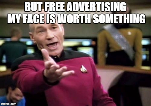 Picard Wtf Meme | BUT FREE ADVERTISING MY FACE IS WORTH SOMETHING | image tagged in memes,picard wtf | made w/ Imgflip meme maker