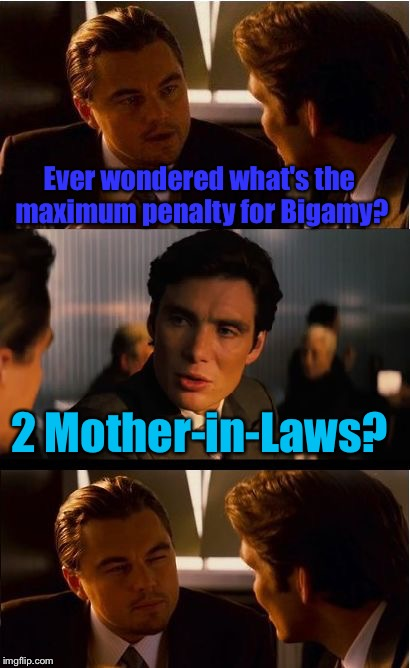 Bigamy: The offense of marrying another women while already wedded to another. | Ever wondered what's the maximum penalty for Bigamy? 2 Mother-in-Laws? | image tagged in memes,inception,mother-in-law jokes,funny,offensive | made w/ Imgflip meme maker