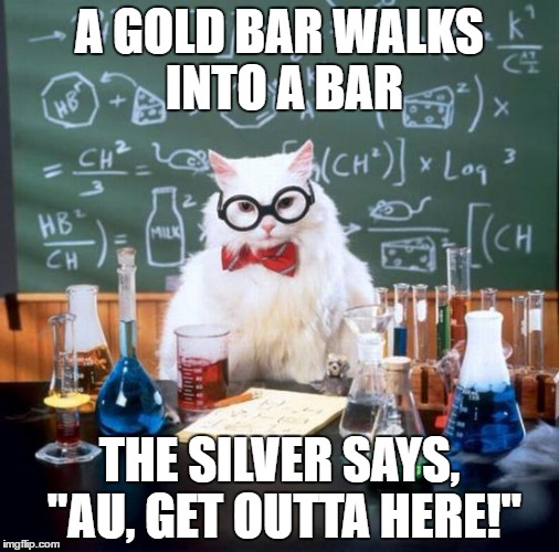 "Chemistry Cat | A GOLD BAR WALKS INTO A BAR THE SILVER SAYS, ""AU, GET OUTTA HERE!"" 