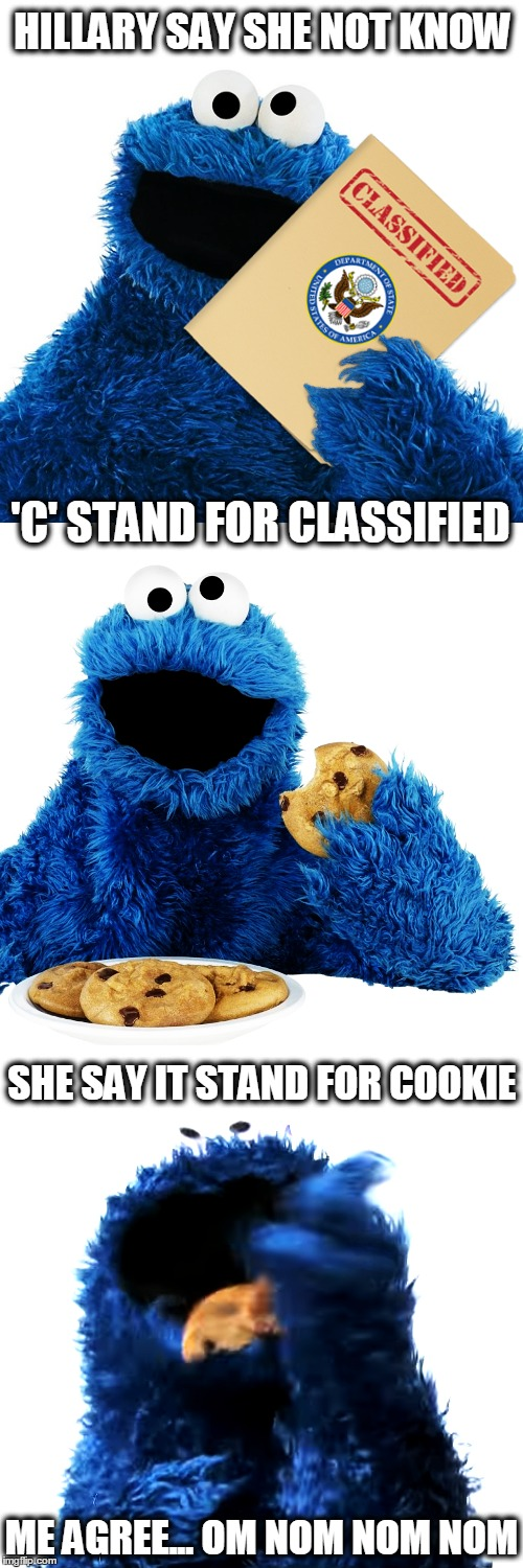 How Stupid Does Hillary Think We Are? | HILLARY SAY SHE NOT KNOW ME AGREE... OM NOM NOM NOM 'C' STAND FOR CLASSIFIED SHE SAY IT STAND FOR COOKIE | image tagged in donald trump,hillary clinton,email scandal,benghazi,funny,memes | made w/ Imgflip meme maker
