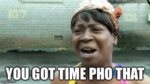 Aint Nobody Got Time For That Meme | YOU GOT TIME PHO THAT | image tagged in memes,aint nobody got time for that | made w/ Imgflip meme maker