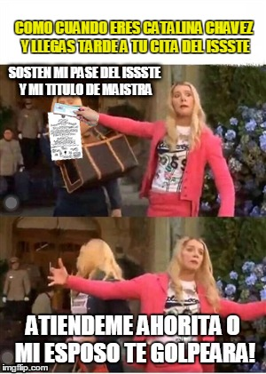 COMO CUANDO ERES CATALINA CHAVEZ Y LLEGAS TARDE A TU CITA DEL ISSSTE | image tagged in sosten mi passe del issste | made w/ Imgflip meme maker