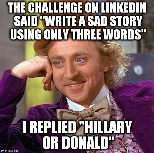 "Give me your ideas! | THE CHALLENGE ON LINKEDIN SAID ""WRITE A SAD STORY USING ONLY THREE WORDS"" I REPLIED ""HILLARY OR DONALD"" 