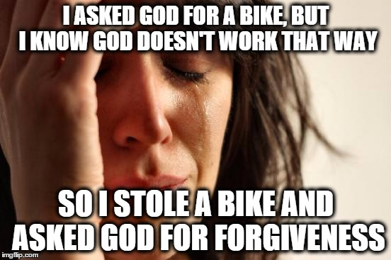 First World Problems Meme | I ASKED GOD FOR A BIKE, BUT I KNOW GOD DOESN'T WORK THAT WAY SO I STOLE A BIKE AND ASKED GOD FOR FORGIVENESS | image tagged in memes,first world problems | made w/ Imgflip meme maker