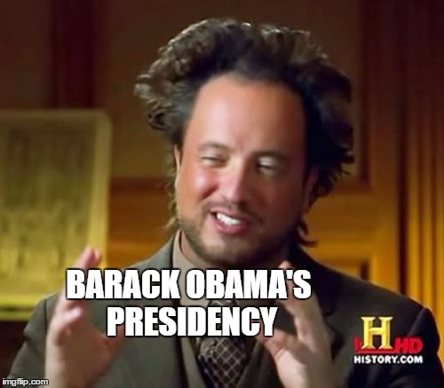 Ancient Aliens Meme | BARACK OBAMA'S PRESIDENCY | image tagged in memes,ancient aliens | made w/ Imgflip meme maker