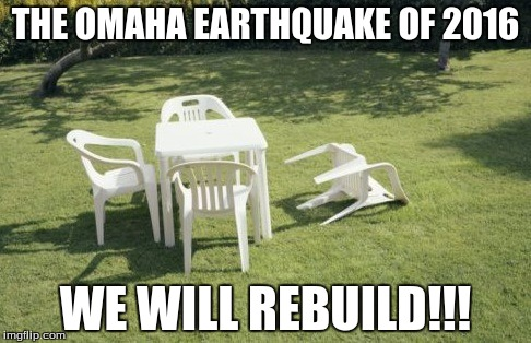 We Will Rebuild |  THE OMAHA EARTHQUAKE OF 2016; WE WILL REBUILD!!! | image tagged in memes,we will rebuild | made w/ Imgflip meme maker
