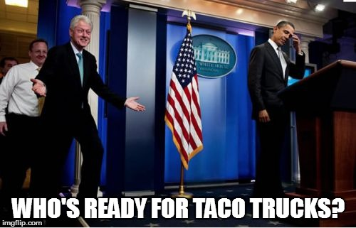 Bubba And Barack | WHO'S READY FOR TACO TRUCKS? | image tagged in memes,bubba and barack | made w/ Imgflip meme maker