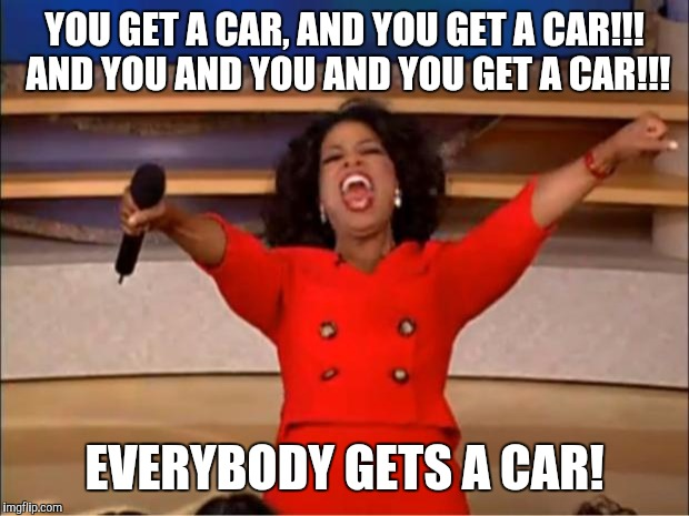 Oprah You Get A Meme | YOU GET A CAR, AND YOU GET A CAR!!! AND YOU AND YOU AND YOU GET A CAR!!! EVERYBODY GETS A CAR! | image tagged in memes,oprah you get a | made w/ Imgflip meme maker
