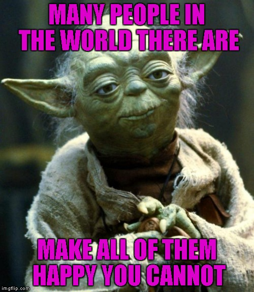 We all know this to be true... | MANY PEOPLE IN THE WORLD THERE ARE MAKE ALL OF THEM HAPPY YOU CANNOT | image tagged in memes,star wars yoda | made w/ Imgflip meme maker