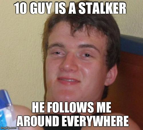 of course he does you are 10 guy imgflip