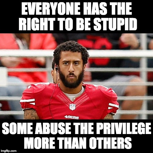 Nothing like living a rich, privileged, sheltered life and falling for the BLM lie.   |  EVERYONE HAS THE RIGHT TO BE STUPID; SOME ABUSE THE PRIVILEGE MORE THAN OTHERS | image tagged in colin kaepernick,stupidity | made w/ Imgflip meme maker