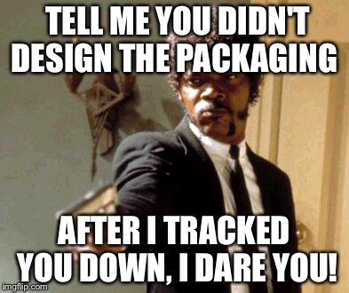 Say That Again I Dare You Meme | TELL ME YOU DIDN'T DESIGN THE PACKAGING AFTER I TRACKED YOU DOWN, I DARE YOU! | image tagged in memes,say that again i dare you | made w/ Imgflip meme maker