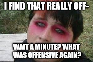 I FIND THAT REALLY OFF- WAIT A MINUTE? WHAT WAS OFFENSIVE AGAIN? | made w/ Imgflip meme maker