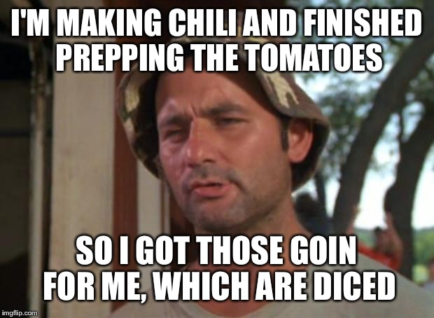 So I Got That Goin For Me Which Is Nice Meme | I'M MAKING CHILI AND FINISHED PREPPING THE TOMATOES SO I GOT THOSE GOIN FOR ME, WHICH ARE DICED | image tagged in memes,so i got that goin for me which is nice | made w/ Imgflip meme maker