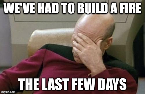 Captain Picard Facepalm Meme | WE'VE HAD TO BUILD A FIRE THE LAST FEW DAYS | image tagged in memes,captain picard facepalm | made w/ Imgflip meme maker