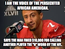 "Colin Kaepernick | I AM THE VOICE OF THE PERSECUTED AFRICAN AMERICAN. SAYS THE MAN FINED $10,000 FOR CALLING ANOTHER PLAYER THE ""N"" WORD BY THE NFL. 