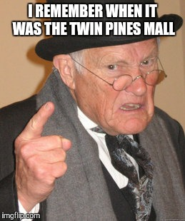 Back In My Day Meme | I REMEMBER WHEN IT WAS THE TWIN PINES MALL | image tagged in memes,back in my day | made w/ Imgflip meme maker