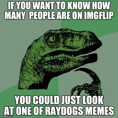 Philosoraptor Meme | IF YOU WANT TO KNOW HOW MANY  PEOPLE ARE ON IMGFLIP YOU COULD JUST LOOK AT ONE OF RAYDOGS MEMES | image tagged in memes,philosoraptor | made w/ Imgflip meme maker
