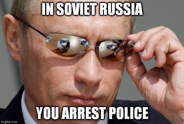 Soviet Russia so funny kappa | IN SOVIET RUSSIA YOU ARREST POLICE | image tagged in in soviet russia,police,arrest | made w/ Imgflip meme maker
