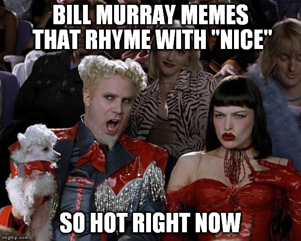 "Mugatu So Hot Right Now Meme | BILL MURRAY MEMES THAT RHYME WITH ""NICE"" SO HOT RIGHT NOW 