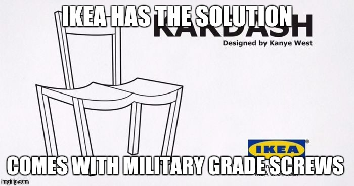 IKEA HAS THE SOLUTION COMES WITH MILITARY GRADE SCREWS | image tagged in kardash chair,memes,ikea | made w/ Imgflip meme maker