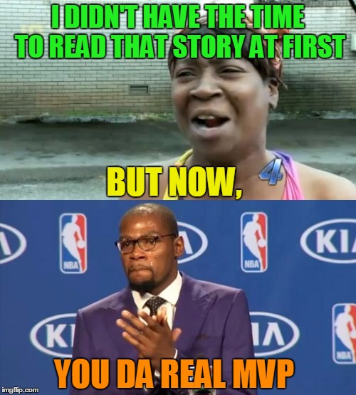 I DIDN'T HAVE THE TIME TO READ THAT STORY AT FIRST BUT NOW, YOU DA REAL MVP | made w/ Imgflip meme maker