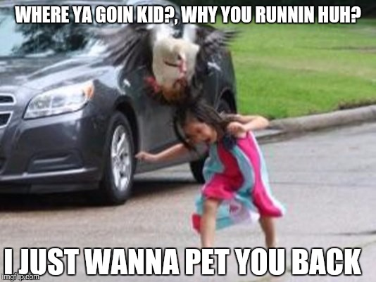 WHERE YA GOIN KID?, WHY YOU RUNNIN HUH? I JUST WANNA PET YOU BACK | made w/ Imgflip meme maker
