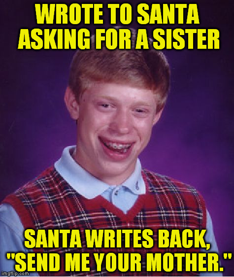 "Bad Luck Brian Meme | WROTE TO SANTA ASKING FOR A SISTER SANTA WRITES BACK, ""SEND ME YOUR MOTHER."" 