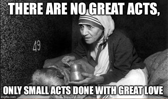 THERE ARE NO GREAT ACTS, ONLY SMALL ACTS DONE WITH GREAT LOVE | image tagged in mother teresa | made w/ Imgflip meme maker