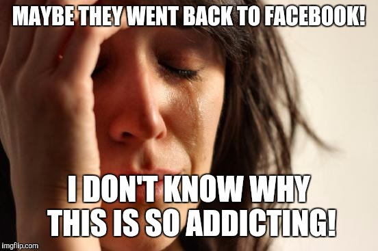 First World Problems Meme | MAYBE THEY WENT BACK TO FACEBOOK! I DON'T KNOW WHY THIS IS SO ADDICTING! | image tagged in memes,first world problems | made w/ Imgflip meme maker