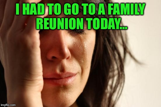 No description required  | I HAD TO GO TO A FAMILY REUNION TODAY... | image tagged in memes,first world problems | made w/ Imgflip meme maker