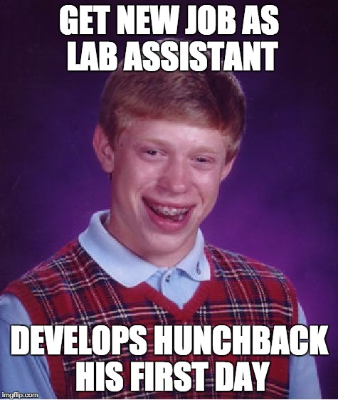 Bad Luck Brian Meme | GET NEW JOB AS LAB ASSISTANT DEVELOPS HUNCHBACK HIS FIRST DAY | image tagged in memes,bad luck brian | made w/ Imgflip meme maker