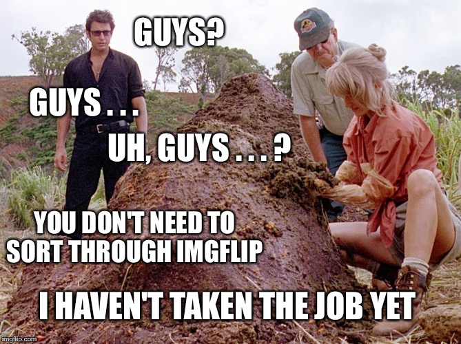 GUYS? UH, GUYS . . . ? GUYS . . . YOU DON'T NEED TO SORT THROUGH IMGFLIP I HAVEN'T TAKEN THE JOB YET | made w/ Imgflip meme maker