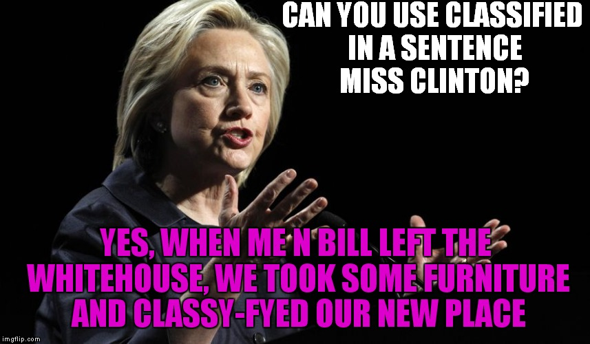 CAN YOU USE CLASSIFIED IN A SENTENCE MISS CLINTON? YES, WHEN ME N BILL LEFT THE WHITEHOUSE, WE TOOK SOME FURNITURE AND CLASSY-FYED OUR NEW P | made w/ Imgflip meme maker