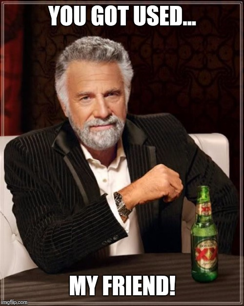 The Most Interesting Man In The World Meme | YOU GOT USED... MY FRIEND! | image tagged in memes,the most interesting man in the world | made w/ Imgflip meme maker
