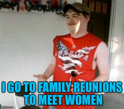 I GO TO FAMILY REUNIONS TO MEET WOMEN | made w/ Imgflip meme maker