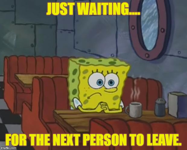 Whatever   | JUST WAITING.... FOR THE NEXT PERSON TO LEAVE. | image tagged in spongebob waiting,whatever,loser,funny,memes,facebook | made w/ Imgflip meme maker