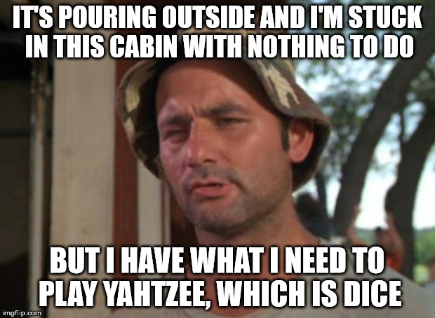 I'm Bored Right Now, But I have This Meme Going For Me, Which Is Nice :) | IT'S POURING OUTSIDE AND I'M STUCK IN THIS CABIN WITH NOTHING TO DO BUT I HAVE WHAT I NEED TO PLAY YAHTZEE, WHICH IS DICE | image tagged in memes,so i got that goin for me which is nice,funny memes | made w/ Imgflip meme maker