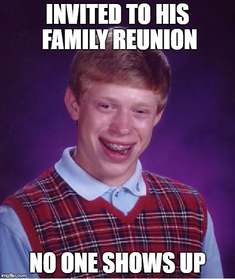 Bad Luck Brian Meme | INVITED TO HIS FAMILY REUNION NO ONE SHOWS UP | image tagged in memes,bad luck brian | made w/ Imgflip meme maker