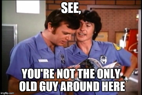 SEE, YOU'RE NOT THE ONLY OLD GUY AROUND HERE | made w/ Imgflip meme maker