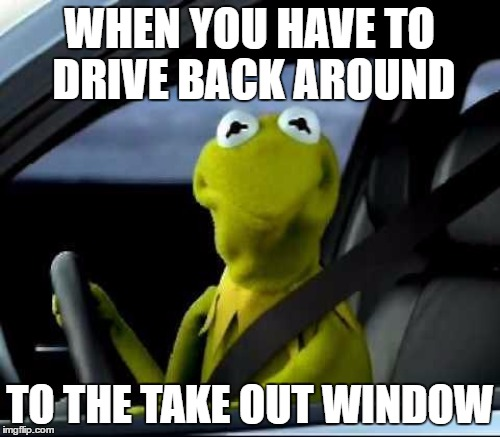 WHEN YOU HAVE TO DRIVE BACK AROUND TO THE TAKE OUT WINDOW | made w/ Imgflip meme maker