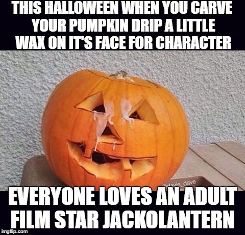Now That's A Scary Pumpkin! (Just an FYI I realized after submitting that I forgot my comma between the words pumpkin and drip) | THIS HALLOWEEN WHEN YOU CARVE YOUR PUMPKIN DRIP A LITTLE WAX ON IT'S FACE FOR CHARACTER EVERYONE LOVES AN ADULT FILM STAR JACKOLANTERN | image tagged in halloween,memes,lol,lynch1979 | made w/ Imgflip meme maker