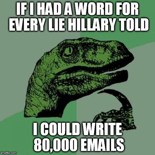 My mom is non Trump and Hillary | IF I HAD A WORD FOR EVERY LIE HILLARY TOLD I COULD WRITE 80,000 EMAILS | image tagged in memes,philosoraptor | made w/ Imgflip meme maker