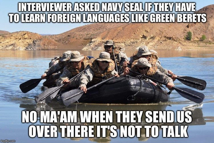 When negotiations are no longer effective | INTERVIEWER ASKED NAVY SEAL IF THEY HAVE TO LEARN FOREIGN LANGUAGES LIKE GREEN BERETS NO MA'AM WHEN THEY SEND US OVER THERE IT'S NOT TO TALK | image tagged in row row row your boat,navy seals,memes | made w/ Imgflip meme maker