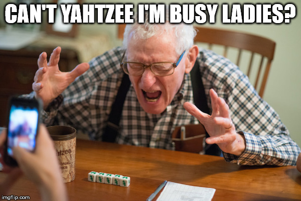 CAN'T YAHTZEE I'M BUSY LADIES? | made w/ Imgflip meme maker