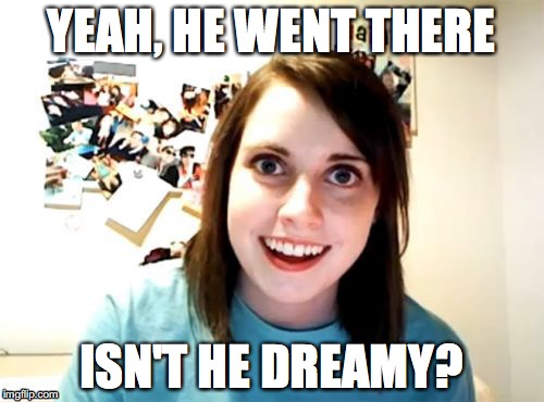 YEAH, HE WENT THERE ISN'T HE DREAMY? | made w/ Imgflip meme maker