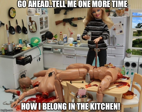 Silly boy, tell me again where I belong... | GO AHEAD..TELL ME ONE MORE TIME HOW I BELONG IN THE KITCHEN! | image tagged in women rights,kitchen nightmares,barbie,crazy bitch,new memes | made w/ Imgflip meme maker
